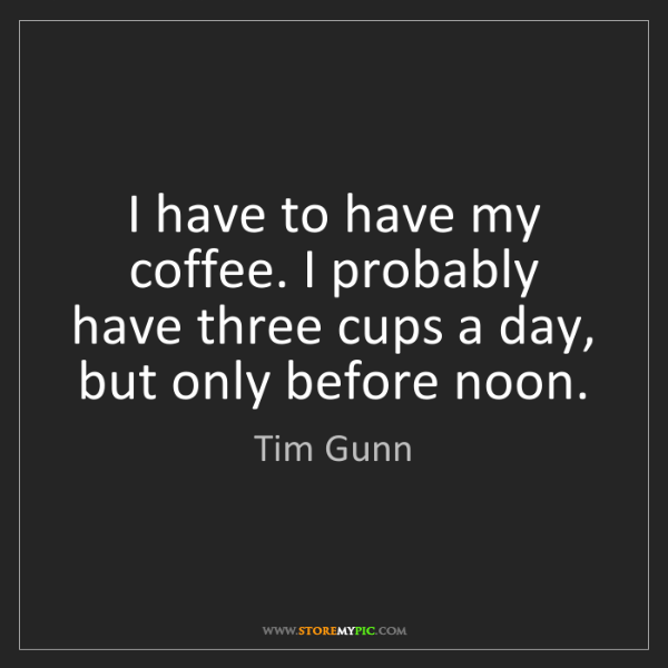 Tim Gunn: I have to have my coffee. I probably have three cups...