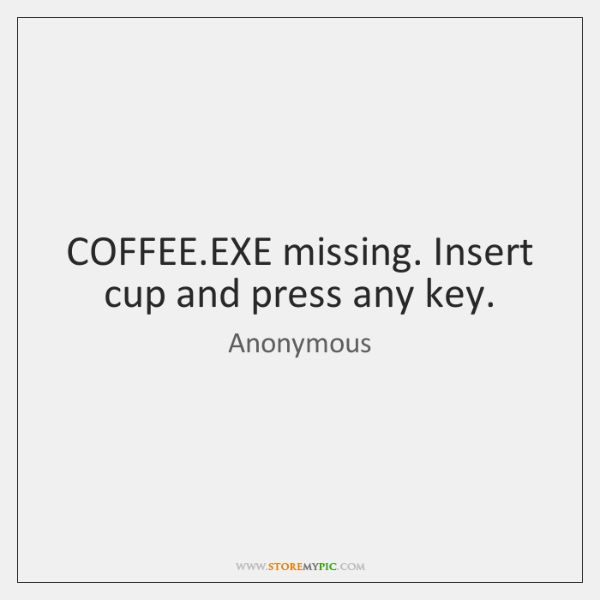 COFFEE.EXE missing. Insert cup and press any key.