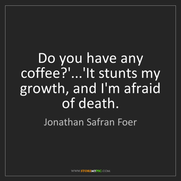 Jonathan Safran Foer: Do you have any coffee?'...'It stunts my growth, and...