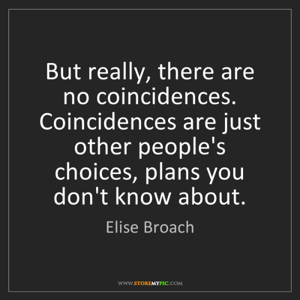 Elise Broach: But really, there are no coincidences. Coincidences are...