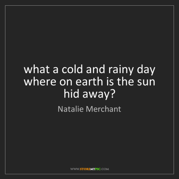 Natalie Merchant: what a cold and rainy day   where on earth is the sun...