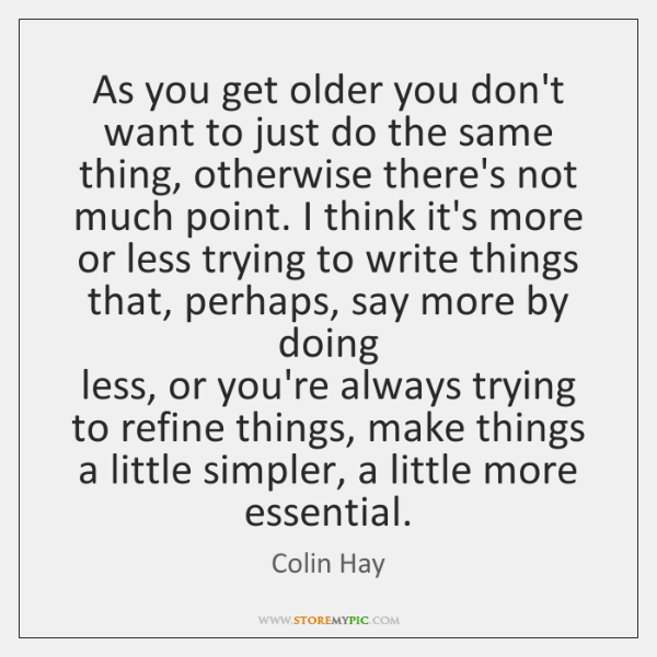 As you get older you don't want to just do the same ...