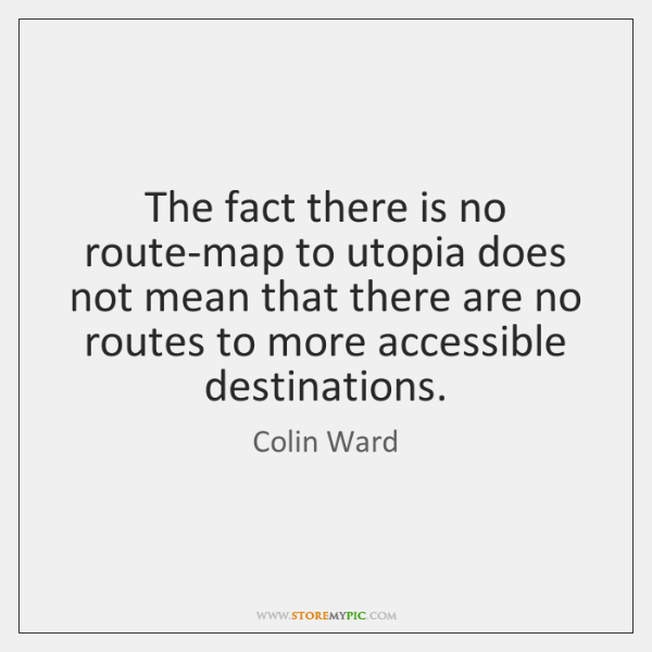 The fact there is no route-map to utopia does not mean that ...