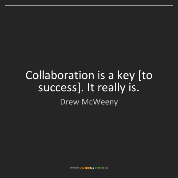 Drew McWeeny: Collaboration is a key [to success]. It really is.