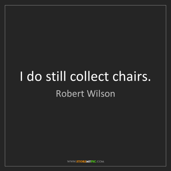 Robert Wilson: I do still collect chairs.