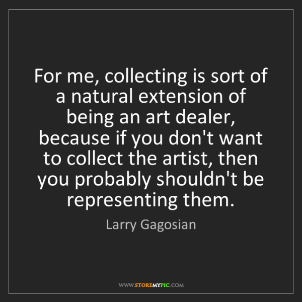Larry Gagosian: For me, collecting is sort of a natural extension of...