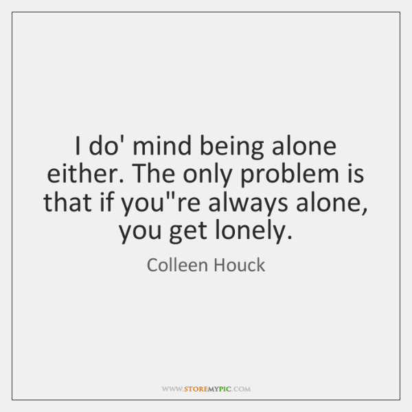 I do' mind being alone either. The only problem is that if ...