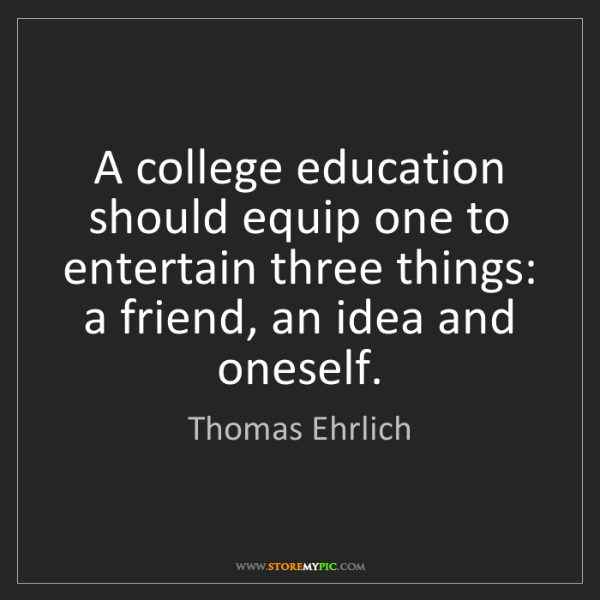 Thomas Ehrlich: A college education should equip one to entertain three...