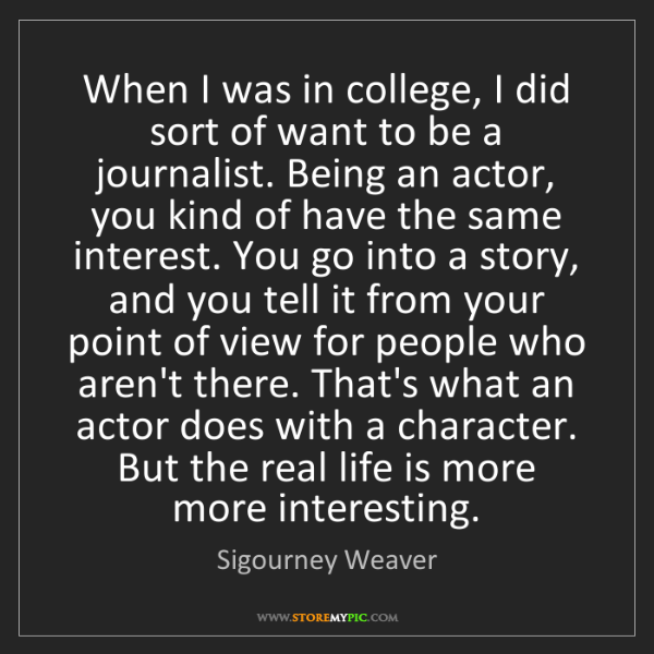 Sigourney Weaver: When I was in college, I did sort of want to be a journalist....