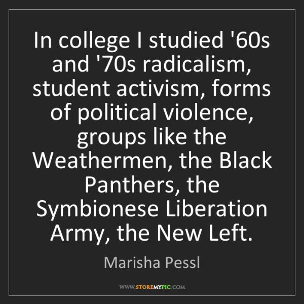 Marisha Pessl: In college I studied '60s and '70s radicalism, student...