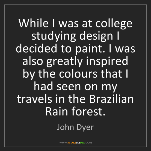 John Dyer: While I was at college studying design I decided to paint....