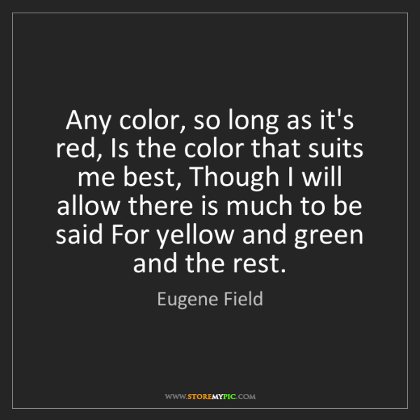 Eugene Field: Any color, so long as it's red, Is the color that suits...