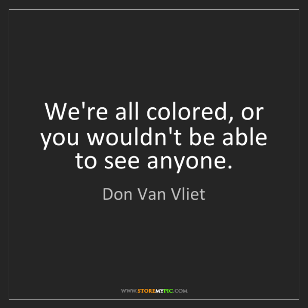 Don Van Vliet: We're all colored, or you wouldn't be able to see anyone.
