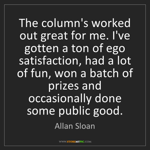 Allan Sloan: The column's worked out great for me. I've gotten a ton...