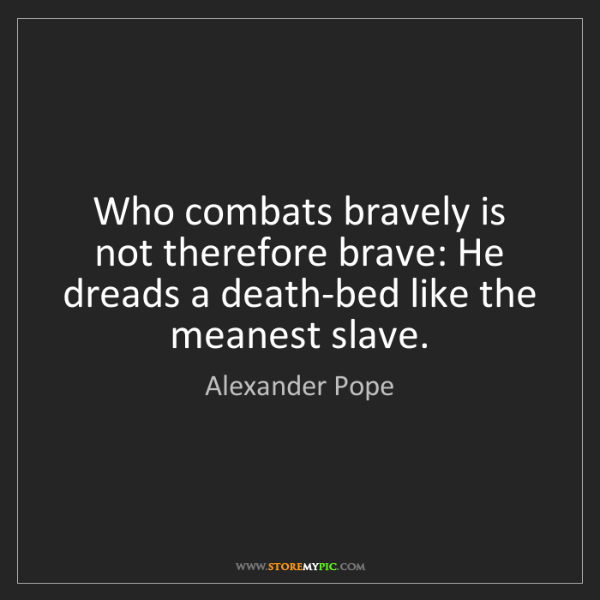 Alexander Pope: Who combats bravely is not therefore brave: He dreads...