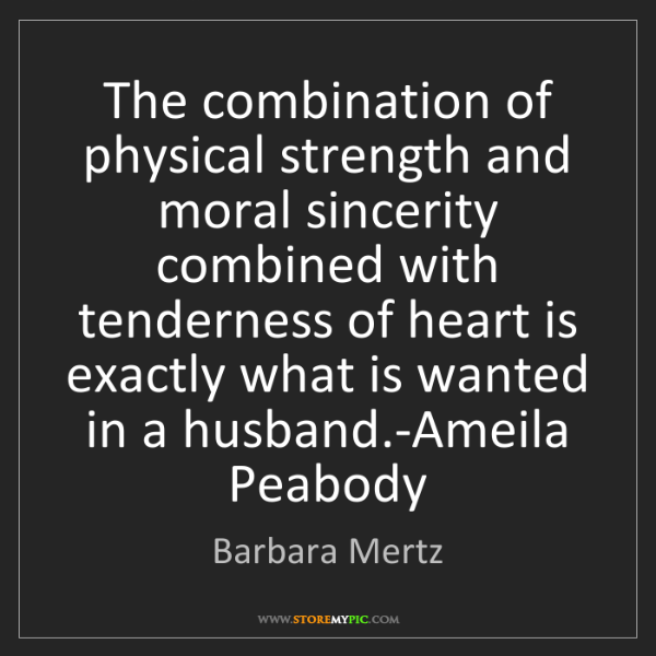 Barbara Mertz: The combination of physical strength and moral sincerity...