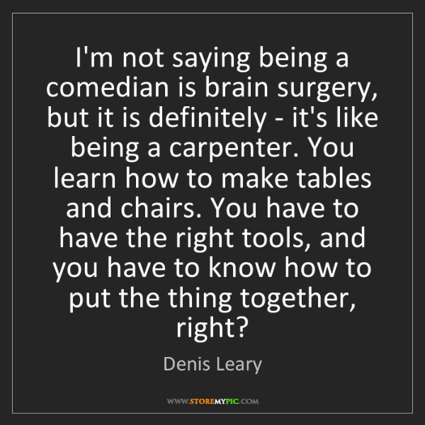 Denis Leary: I'm not saying being a comedian is brain surgery, but...