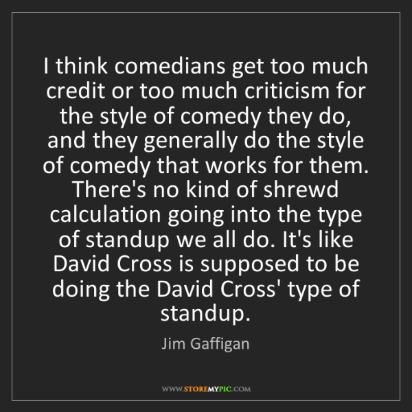 Jim Gaffigan: I think comedians get too much credit or too much criticism...