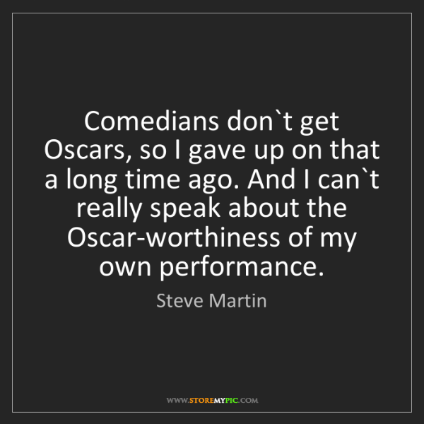 Steve Martin: Comedians don`t get Oscars, so I gave up on that a long...