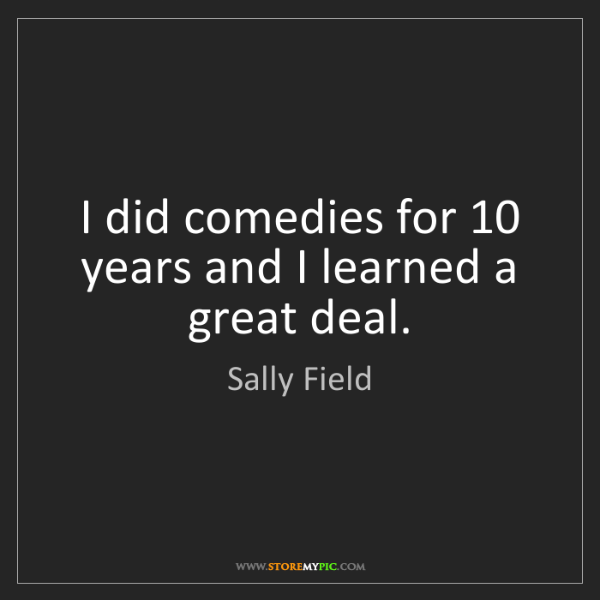 Sally Field: I did comedies for 10 years and I learned a great deal.