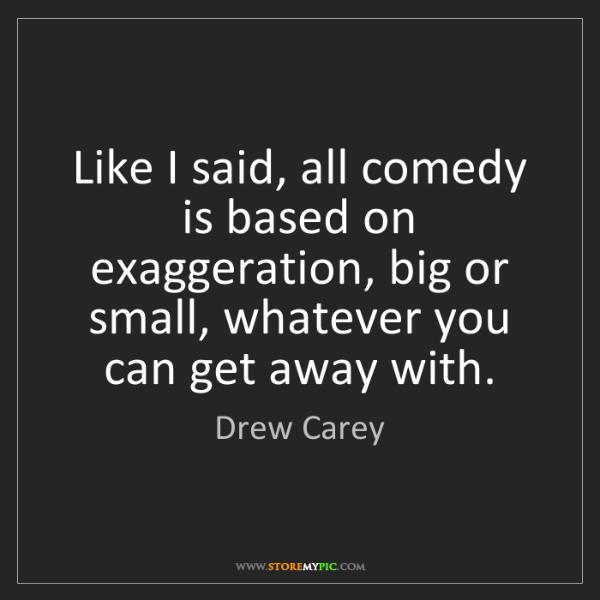 Drew Carey: Like I said, all comedy is based on exaggeration, big...
