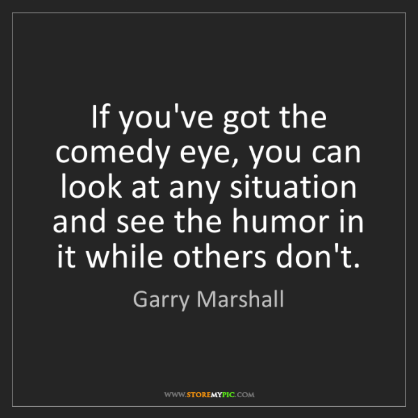Garry Marshall: If you've got the comedy eye, you can look at any situation...
