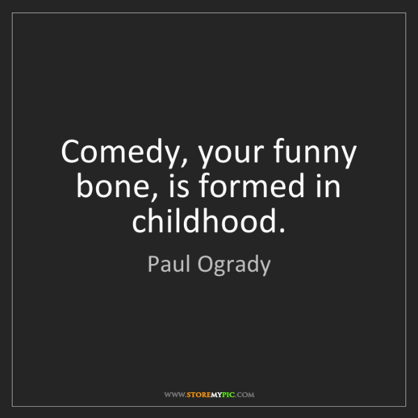 Paul Ogrady: Comedy, your funny bone, is formed in childhood.