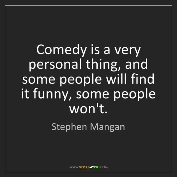 Stephen Mangan: Comedy is a very personal thing, and some people will...
