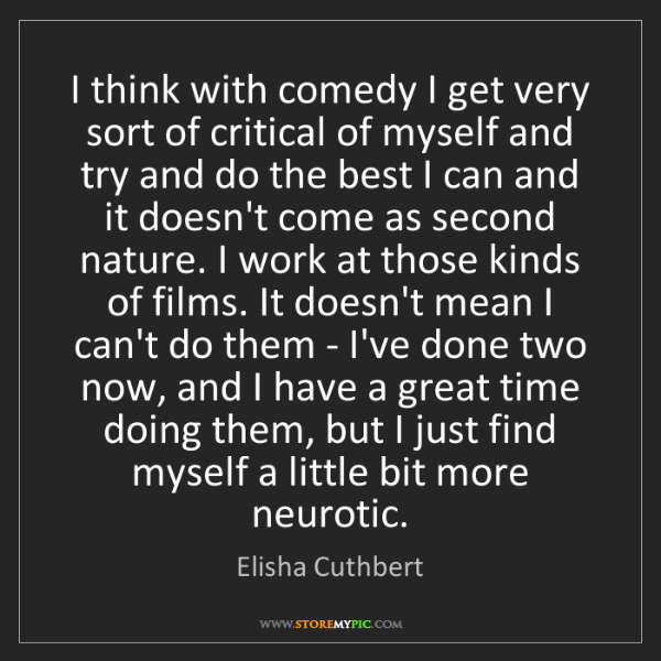 Elisha Cuthbert: I think with comedy I get very sort of critical of myself...