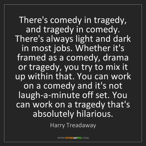 Harry Treadaway: There's comedy in tragedy, and tragedy in comedy. There's...
