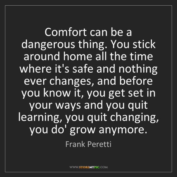 Frank Peretti: Comfort can be a dangerous thing. You stick around home...