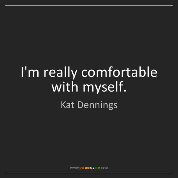 Kat Dennings: I'm really comfortable with myself.