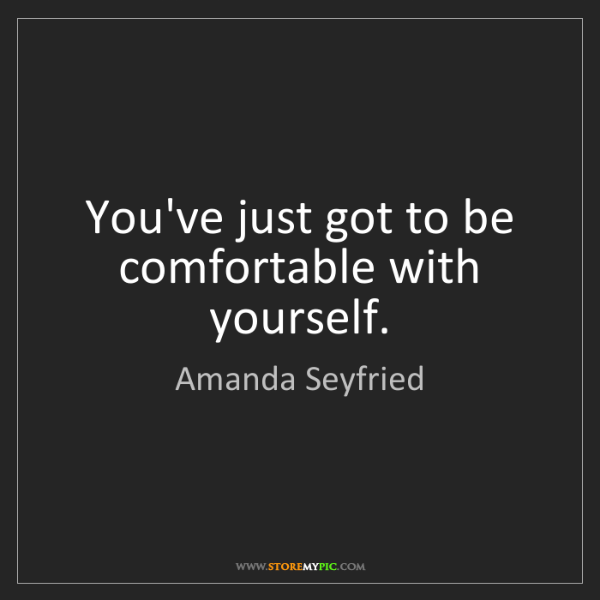 Amanda Seyfried: You've just got to be comfortable with yourself.