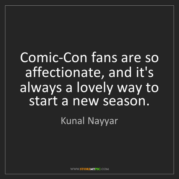 Kunal Nayyar: Comic-Con fans are so affectionate, and it's always a...