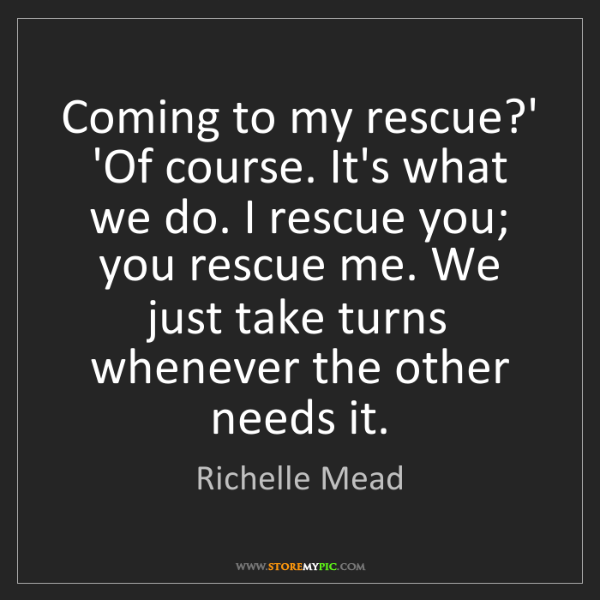 Richelle Mead: Coming to my rescue?' 'Of course. It's what we do. I...