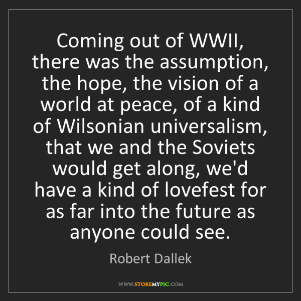 Robert Dallek: Coming out of WWII, there was the assumption, the hope,...