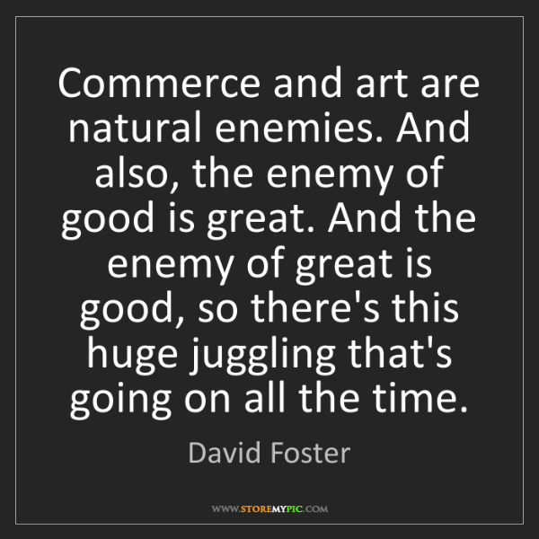David Foster: Commerce and art are natural enemies. And also, the enemy...