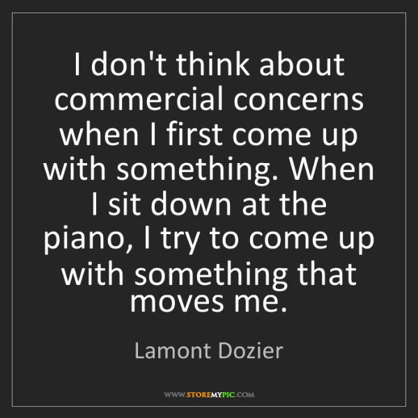 Lamont Dozier: I don't think about commercial concerns when I first...