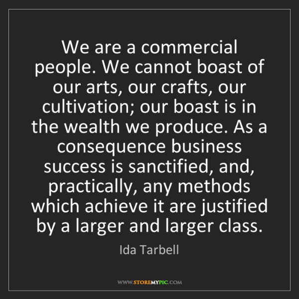 Ida Tarbell: We are a commercial people. We cannot boast of our arts,...