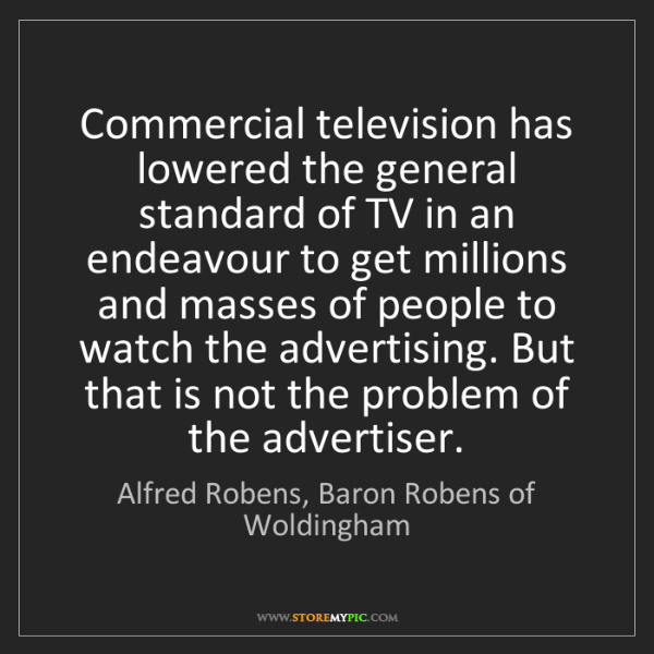 Alfred Robens, Baron Robens of Woldingham: Commercial television has lowered the general standard...