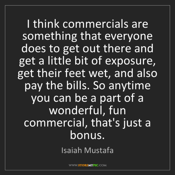 Isaiah Mustafa: I think commercials are something that everyone does...