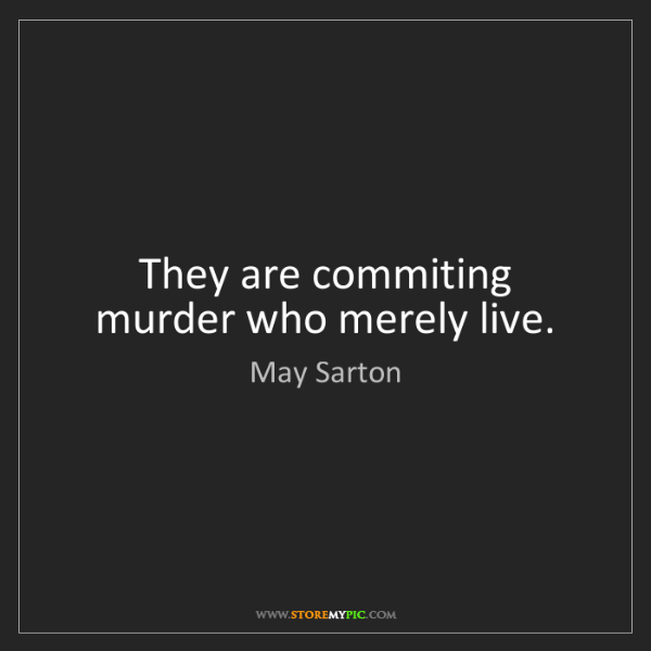 May Sarton: They are commiting murder who merely live.