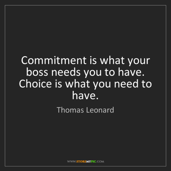 Thomas Leonard: Commitment is what your boss needs you to have. Choice...