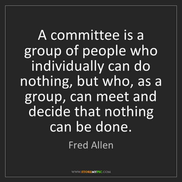 Fred Allen: A committee is a group of people who individually can...