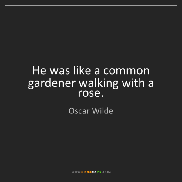 Oscar Wilde: He was like a common gardener walking with a rose.