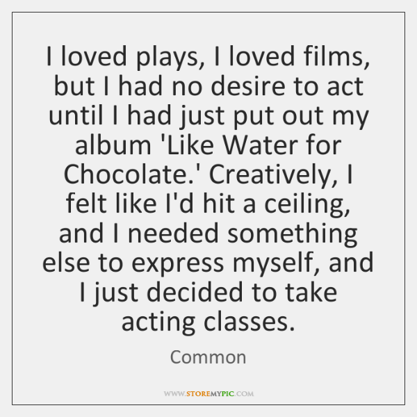 I loved plays, I loved films, but I had no desire to ...