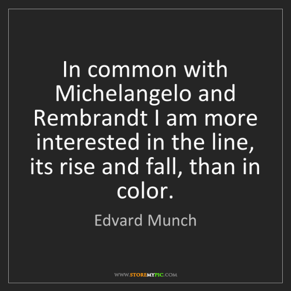 Edvard Munch: In common with Michelangelo and Rembrandt I am more interested...