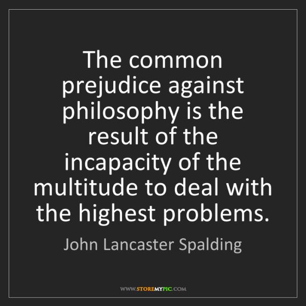 John Lancaster Spalding: The common prejudice against philosophy is the result...