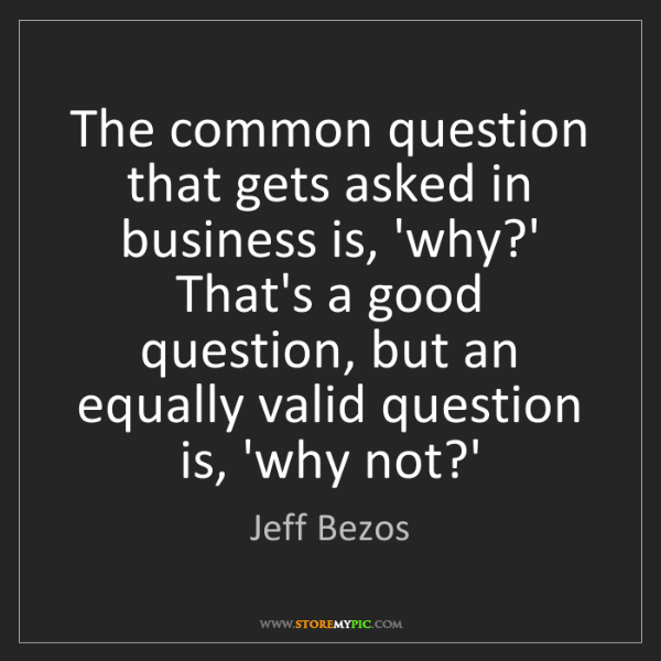 Jeff Bezos: The common question that gets asked in business is, 'why?'...