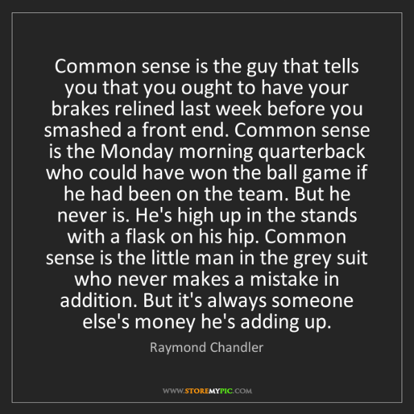 Raymond Chandler: Common sense is the guy that tells you that you ought...